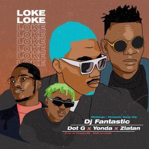 DJ Fantastic – Loke Loke Ft. Dot G, Zlatan, Yonda