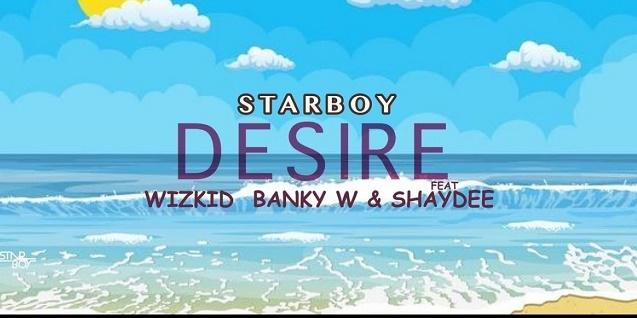 Wizkid – Desire Ft. Banky W, Shaydee