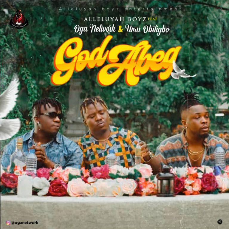 Alleluyah Boyz – God Abeg ft. Umu Obiligbo, Oga Network