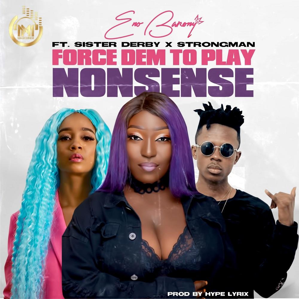 Eno Barony – Force Dem To Play Nonsense ft. Sister Deborah, Strongman