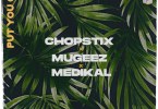 Chopstix – Put You On ft. Mugeez, Medikal